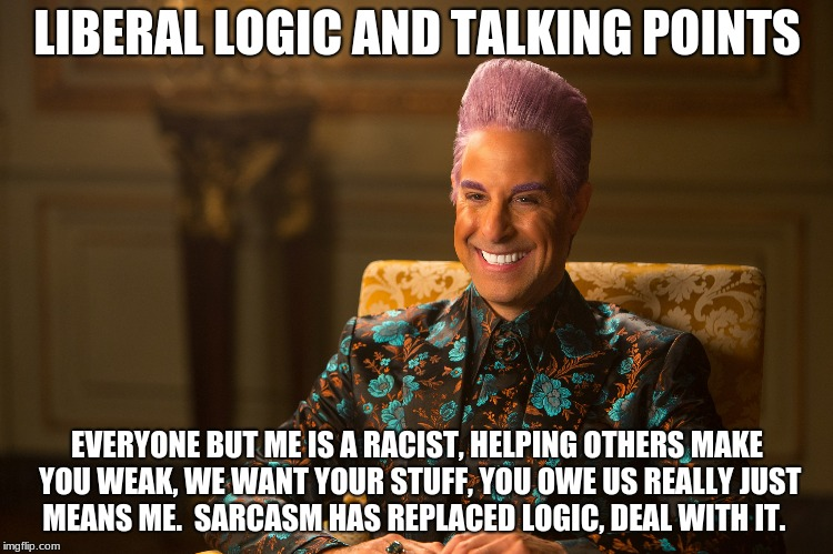 LIBERAL LOGIC AND TALKING POINTS EVERYONE BUT ME IS A RACIST, HELPING OTHERS MAKE YOU WEAK, WE WANT YOUR STUFF, YOU OWE US REALLY JUST MEANS | image tagged in hunger games/caesar flickerman stanley tucci heh heh heh | made w/ Imgflip meme maker