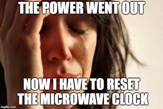 First World Problems Meme | THE POWER WENT OUT NOW I HAVE TO RESET THE MICROWAVE CLOCK | image tagged in memes,first world problems | made w/ Imgflip meme maker