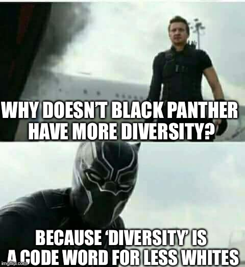 Diversity  | WHY DOESN'T BLACK PANTHER HAVE MORE DIVERSITY? BECAUSE 'DIVERSITY' IS A CODE WORD FOR LESS WHITES | image tagged in clint vs black panther | made w/ Imgflip meme maker