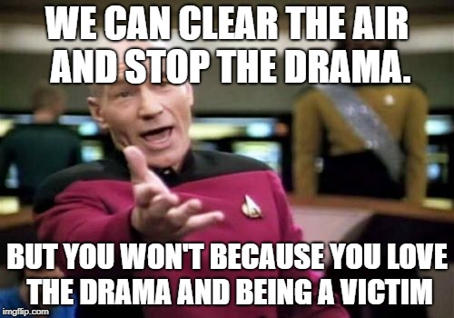 Picard Wtf Meme | WE CAN CLEAR THE AIR AND STOP THE DRAMA. BUT YOU WON'T BECAUSE YOU LOVE THE DRAMA AND BEING A VICTIM | image tagged in memes,picard wtf | made w/ Imgflip meme maker