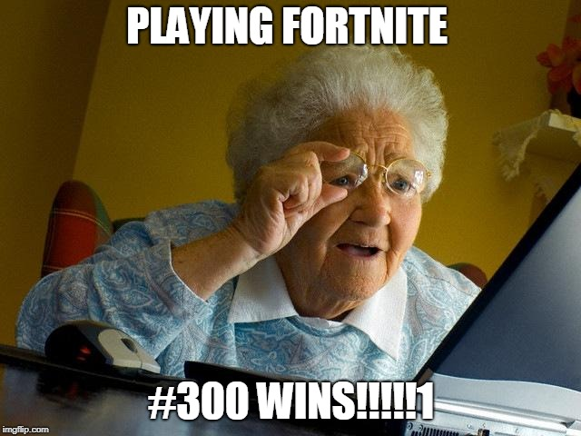 Grandma Finds The Internet Meme | PLAYING FORTNITE #300 WINS!!!!!1 | image tagged in memes,grandma finds the internet | made w/ Imgflip meme maker