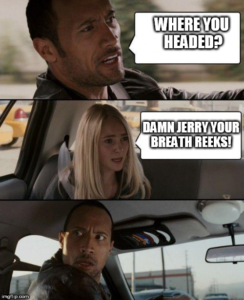 The Rock Driving Meme | WHERE YOU HEADED? DAMN JERRY YOUR BREATH REEKS! | image tagged in memes,the rock driving | made w/ Imgflip meme maker