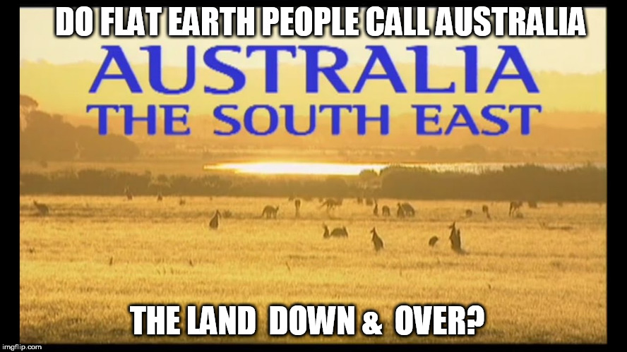 Australia | DO FLAT EARTH PEOPLE CALL AUSTRALIA THE LAND  DOWN &  OVER? | image tagged in down under,flat earthers | made w/ Imgflip meme maker