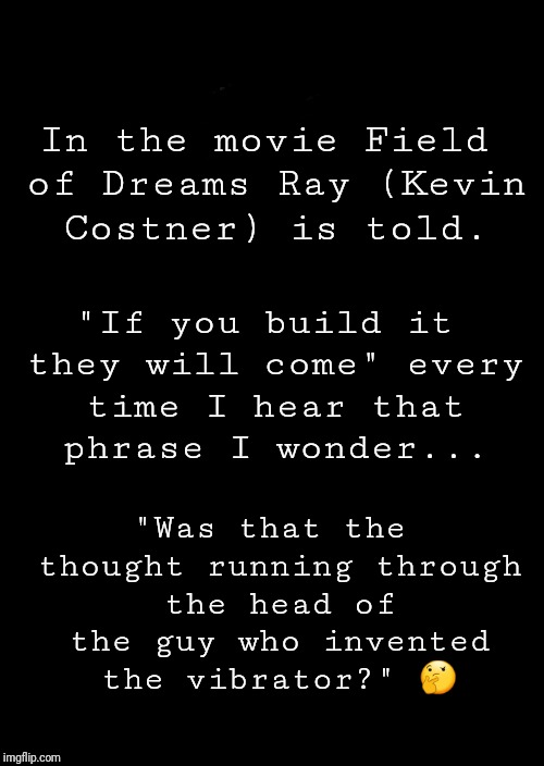 "a black blank |  In the movie Field of Dreams Ray (Kevin Costner) is told. ""If you build it they will come"" every time I hear that phrase I wonder... ""Was that the thought running through the head of the guy who invented the vibrator?"" 🤔 
