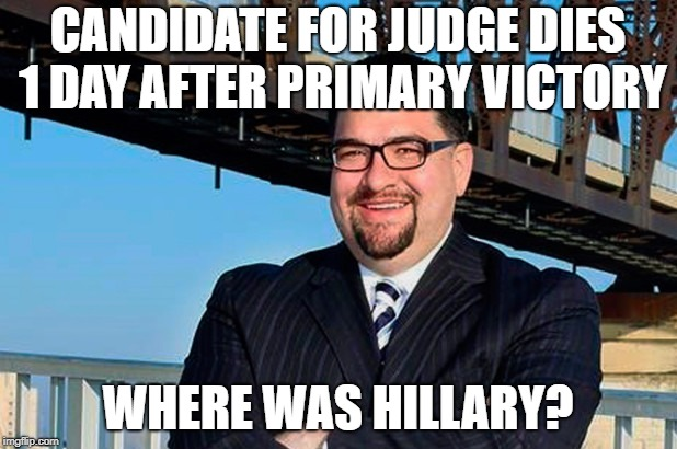 Judge Dies | CANDIDATE FOR JUDGE DIES 1 DAY AFTER PRIMARY VICTORY WHERE WAS HILLARY? | image tagged in where,was,hillary | made w/ Imgflip meme maker
