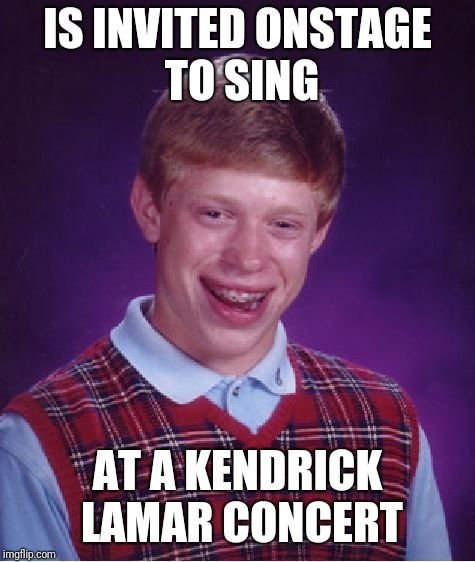 Bad Luck Brian | IS INVITED ONSTAGE TO SING AT A KENDRICK LAMAR CONCERT | image tagged in memes,bad luck brian | made w/ Imgflip meme maker