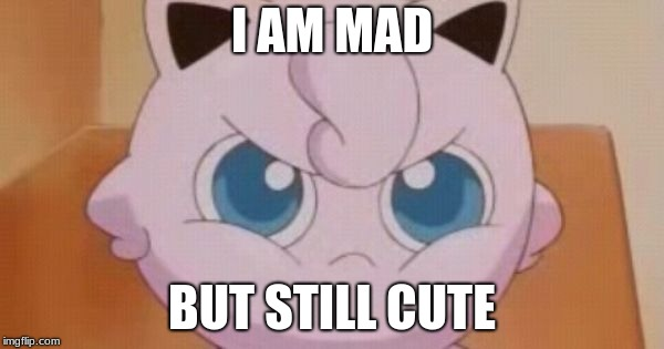 Jigglypuff  | I AM MAD BUT STILL CUTE | image tagged in jigglypuff | made w/ Imgflip meme maker