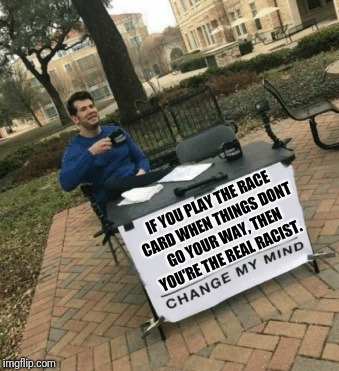 Change my mind | IF YOU PLAY THE RACE CARD WHEN THINGS DONT GO YOUR WAY, THEN YOU'RE THE REAL RACIST. | image tagged in change my mind,racism,race card | made w/ Imgflip meme maker