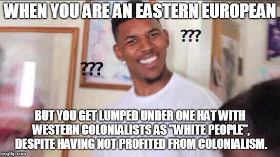 "Black guy confused | WHEN YOU ARE AN EASTERN EUROPEAN BUT YOU GET LUMPED UNDER ONE HAT WITH WESTERN COLONIALISTS AS ""WHITE PEOPLE"", DESPITE HAVING NOT PROFITED F 