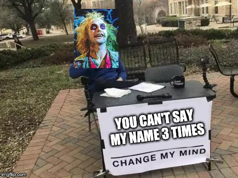 Change My Mind | YOU CAN'T SAY MY NAME 3 TIMES | image tagged in change my mind | made w/ Imgflip meme maker