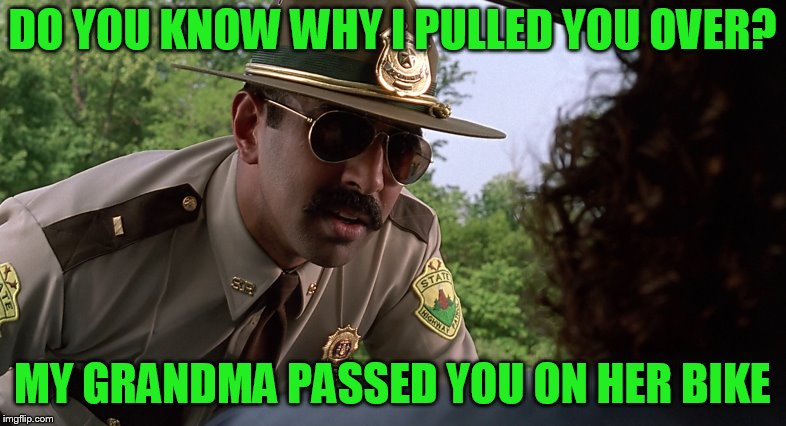 DO YOU KNOW WHY I PULLED YOU OVER? MY GRANDMA PASSED YOU ON HER BIKE | made w/ Imgflip meme maker