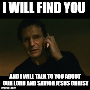 Taken to Church | I WILL FIND YOU AND I WILL TALK TO YOU ABOUT OUR LORD AND SAVIOR JESUS CHRIST | image tagged in memes,liam neeson taken,christianity,dark humor | made w/ Imgflip meme maker