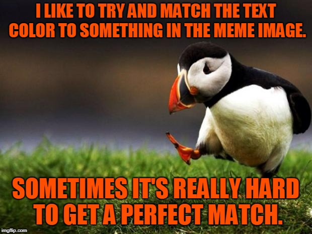Just one of my things!  | I LIKE TO TRY AND MATCH THE TEXT COLOR TO SOMETHING IN THE MEME IMAGE. SOMETIMES IT'S REALLY HARD TO GET A PERFECT MATCH. | image tagged in memes,unpopular opinion puffin,nixieknox | made w/ Imgflip meme maker