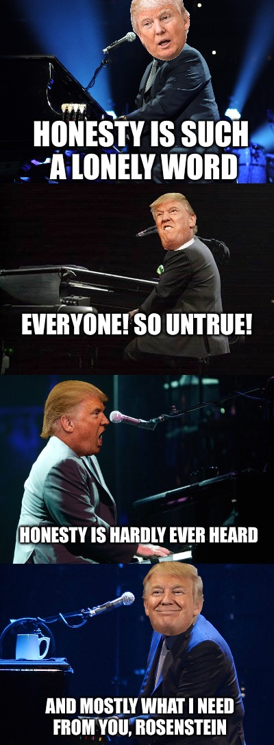 Piano President, Much Forte | HONESTY IS SUCH A LONELY WORD EVERYONE! SO UNTRUE! HONESTY IS HARDLY EVER HEARD AND MOSTLY WHAT I NEED FROM YOU, ROSENSTEIN | image tagged in memes,donald trump,donald trump approves,rosenstein | made w/ Imgflip meme maker