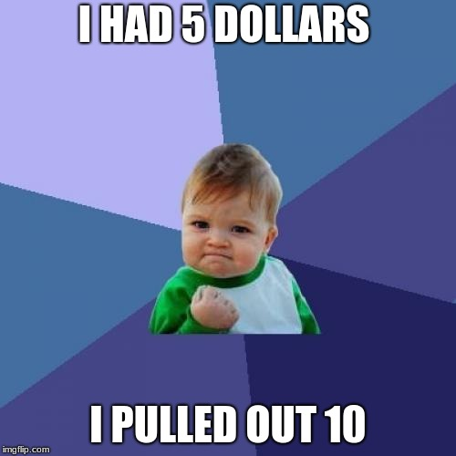 Success Kid Meme | I HAD 5 DOLLARS I PULLED OUT 10 | image tagged in memes,success kid | made w/ Imgflip meme maker