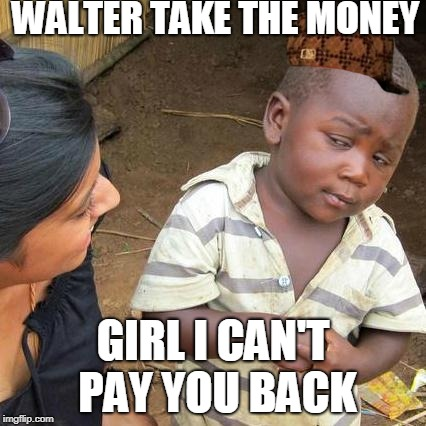 Third World Skeptical Kid Meme | WALTER TAKE THE MONEY GIRL I CAN'T PAY YOU BACK | image tagged in memes,third world skeptical kid,scumbag | made w/ Imgflip meme maker