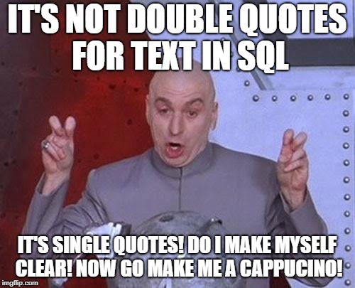 Dr Evil Laser Meme | IT'S NOT DOUBLE QUOTES FOR TEXT IN SQL IT'S SINGLE QUOTES! DO I MAKE MYSELF CLEAR! NOW GO MAKE ME A CAPPUCINO! | image tagged in memes,dr evil laser | made w/ Imgflip meme maker