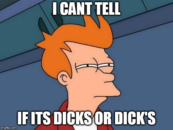 Futurama Fry Meme | I CANT TELL IF ITS DICKS OR DICK'S | image tagged in memes,futurama fry | made w/ Imgflip meme maker