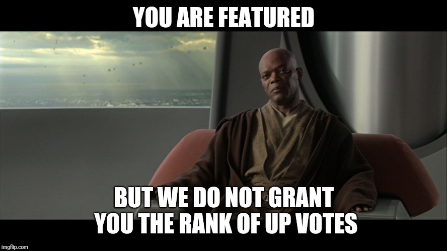 YOU ARE FEATURED BUT WE DO NOT GRANT YOU THE RANK OF UP VOTES | image tagged in you are on this council but we do not grant you the rank of mast | made w/ Imgflip meme maker