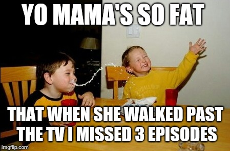 Yo Mamas So Fat Meme |  YO MAMA'S SO FAT; THAT WHEN SHE WALKED PAST THE TV I MISSED 3 EPISODES | image tagged in memes,yo mamas so fat | made w/ Imgflip meme maker