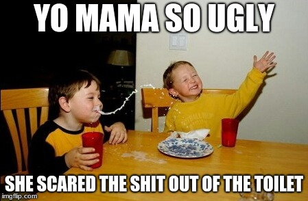 yo mamas so ugly | YO MAMA SO UGLY SHE SCARED THE SHIT OUT OF THE TOILET | image tagged in memes,yo mamas so fat | made w/ Imgflip meme maker