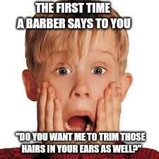 "You know you've reached that age when... | THE FIRST TIME A BARBER SAYS TO YOU ""DO YOU WANT ME TO TRIM THOSE HAIRS IN YOUR EARS AS WELL?"" 