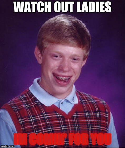 Bad Luck Brian | WATCH OUT LADIES IM COMIN' FOR YOU | image tagged in memes,bad luck brian | made w/ Imgflip meme maker