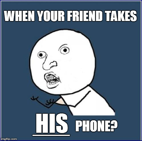 WHEN YOUR FRIEND TAKES PHONE? HIS ___ | made w/ Imgflip meme maker