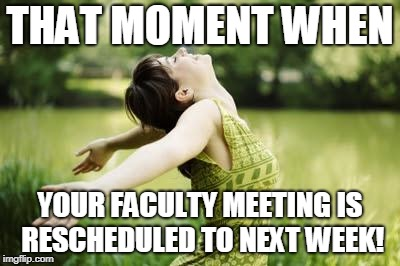 That moment when relief | THAT MOMENT WHEN YOUR FACULTY MEETING IS RESCHEDULED TO NEXT WEEK! | image tagged in that moment when relief | made w/ Imgflip meme maker