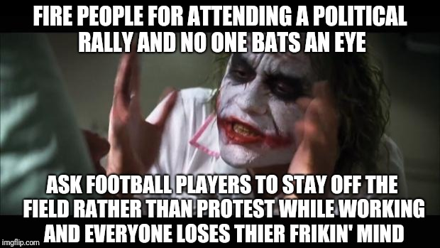 So an employer has control over political speech on a persons free time, but not while they're working? | FIRE PEOPLE FOR ATTENDING A POLITICAL RALLY AND NO ONE BATS AN EYE ASK FOOTBALL PLAYERS TO STAY OFF THE FIELD RATHER THAN PROTEST WHILE WORK | image tagged in memes,and everybody loses their minds | made w/ Imgflip meme maker