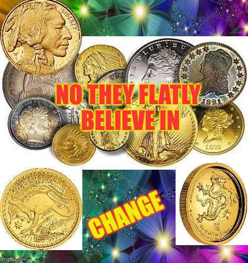 NO THEY FLATLY BELIEVE IN CHANGE | made w/ Imgflip meme maker