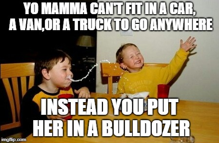 Yo Mamas So Fat Meme | YO MAMMA CAN'T FIT IN A CAR, A VAN,OR A TRUCK TO GO ANYWHERE INSTEAD YOU PUT HER IN A BULLDOZER | image tagged in memes,yo mamas so fat | made w/ Imgflip meme maker