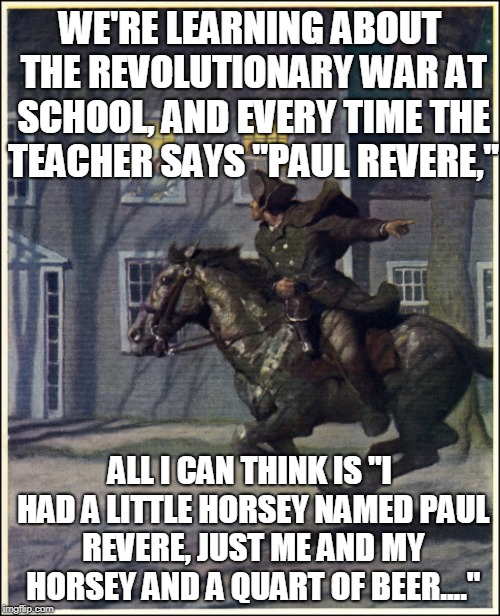 "Ridin' cross the land, kickin' up sand, sheriff's posse's on my tail 'cause I'm in demand | WE'RE LEARNING ABOUT THE REVOLUTIONARY WAR AT SCHOOL, AND EVERY TIME THE TEACHER SAYS ""PAUL REVERE,"" ALL I CAN THINK IS ""I HAD A LITTLE HORS 