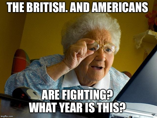 Grandma Finds The Internet Meme | THE BRITISH. AND AMERICANS ARE FIGHTING?  WHAT YEAR IS THIS? | image tagged in memes,grandma finds the internet | made w/ Imgflip meme maker