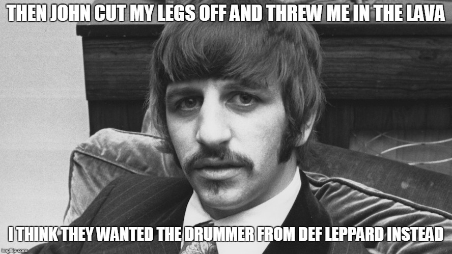 THEN JOHN CUT MY LEGS OFF AND THREW ME IN THE LAVA I THINK THEY WANTED THE DRUMMER FROM DEF LEPPARD INSTEAD | made w/ Imgflip meme maker