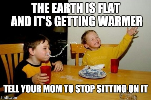 THE EARTH IS FLAT AND IT'S GETTING WARMER TELL YOUR MOM TO STOP SITTING ON IT | made w/ Imgflip meme maker
