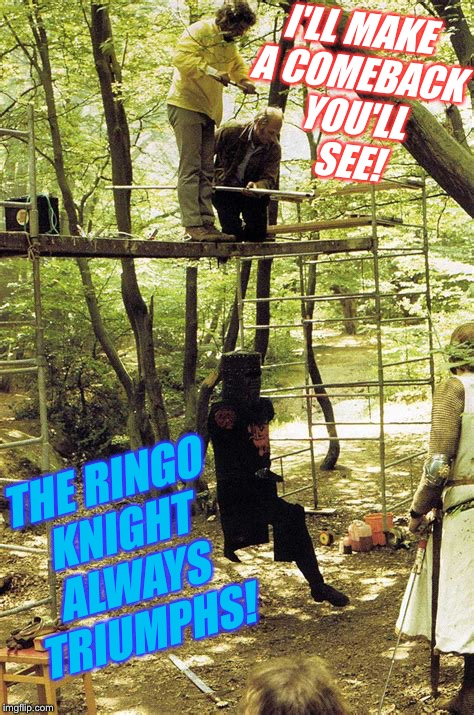 I'LL MAKE A COMEBACK YOU'LL SEE! THE RINGO KNIGHT ALWAYS TRIUMPHS! | made w/ Imgflip meme maker