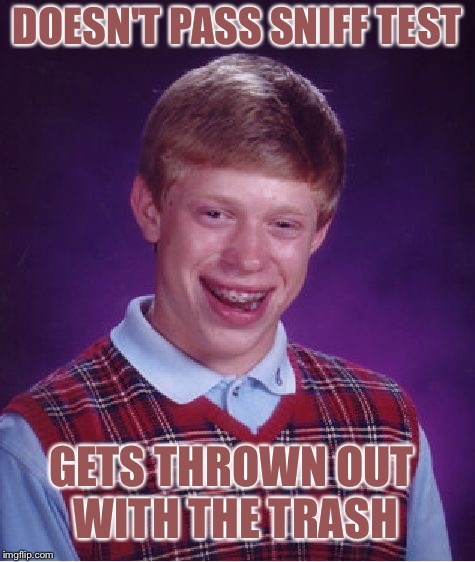 Bad Luck Brian Meme | DOESN'T PASS SNIFF TEST GETS THROWN OUT WITH THE TRASH | image tagged in memes,bad luck brian | made w/ Imgflip meme maker