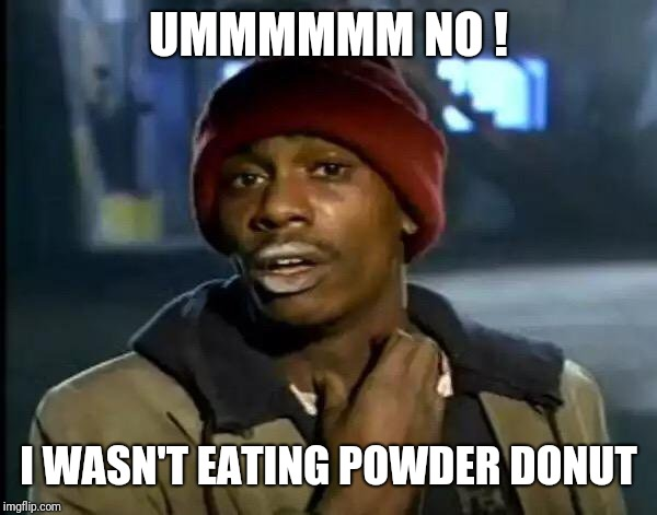 Y'all Got Any More Of That Meme | UMMMMMM NO ! I WASN'T EATING POWDER DONUT | image tagged in memes,y'all got any more of that | made w/ Imgflip meme maker