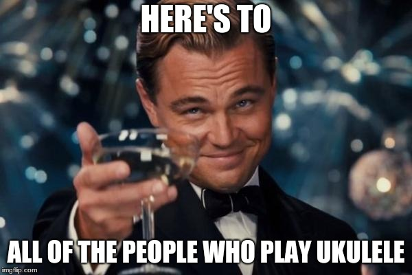 Leonardo Dicaprio Cheers | HERE'S TO ALL OF THE PEOPLE WHO PLAY UKULELE | image tagged in memes,leonardo dicaprio cheers | made w/ Imgflip meme maker