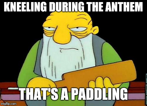 That's a paddlin' Meme | KNEELING DURING THE ANTHEM THAT'S A PADDLING | image tagged in memes,that's a paddlin' | made w/ Imgflip meme maker