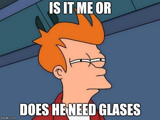 Futurama Fry | IS IT ME OR DOES HE NEED GLASES | image tagged in memes,futurama fry | made w/ Imgflip meme maker