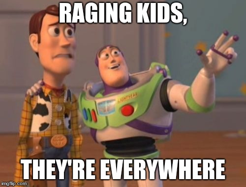 X, X Everywhere | RAGING KIDS, THEY'RE EVERYWHERE | image tagged in memes,x,x everywhere,x x everywhere | made w/ Imgflip meme maker