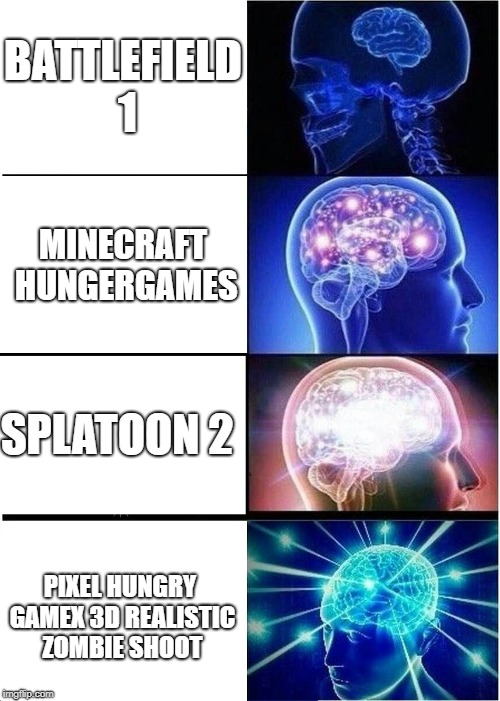 Expanding Brain Meme | BATTLEFIELD 1 MINECRAFT HUNGERGAMES SPLATOON 2 PIXEL HUNGRY GAMEX 3D REALISTIC ZOMBIE SHOOT | image tagged in memes,expanding brain | made w/ Imgflip meme maker