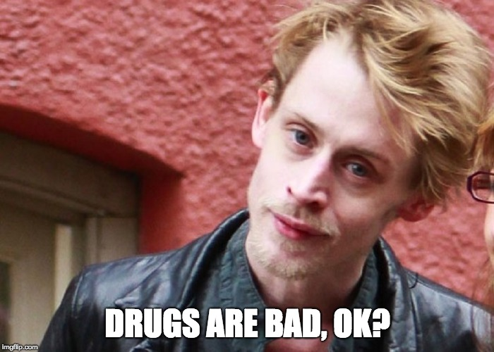Drugs are bad, OK? | DRUGS ARE BAD, OK? | image tagged in drugs are bad ok? | made w/ Imgflip meme maker