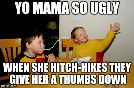 Yo Mamas So Fat Meme | YO MAMA SO UGLY WHEN SHE HITCH-HIKES THEY GIVE HER A THUMBS DOWN | image tagged in memes,yo mamas so fat | made w/ Imgflip meme maker