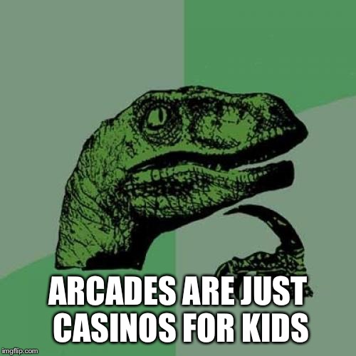 Philosoraptor | ARCADES ARE JUST CASINOS FOR KIDS | image tagged in memes,philosoraptor | made w/ Imgflip meme maker