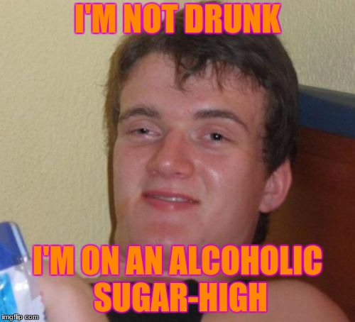 10 Guy Meme | I'M NOT DRUNK I'M ON AN ALCOHOLIC SUGAR-HIGH | image tagged in memes,10 guy | made w/ Imgflip meme maker