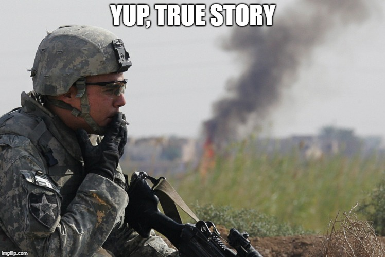 Smoking Soldier | YUP, TRUE STORY | image tagged in smoking soldier | made w/ Imgflip meme maker
