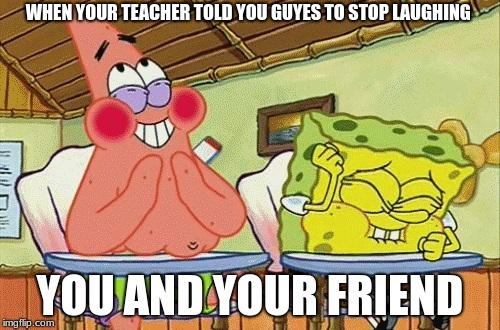 Sponge bob laughing | WHEN YOUR TEACHER TOLD YOU GUYES TO STOP LAUGHING YOU AND YOUR FRIEND | image tagged in sponge bob laughing | made w/ Imgflip meme maker